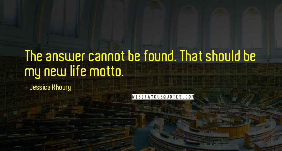 Jessica Khoury quotes: The answer cannot be found. That should be my new life motto.