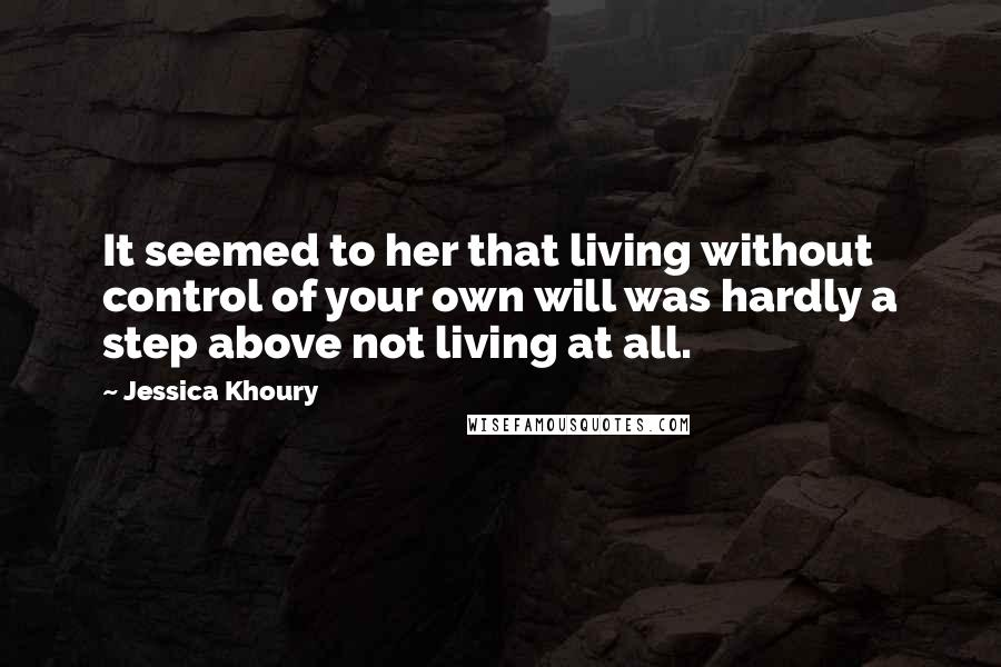 Jessica Khoury quotes: It seemed to her that living without control of your own will was hardly a step above not living at all.