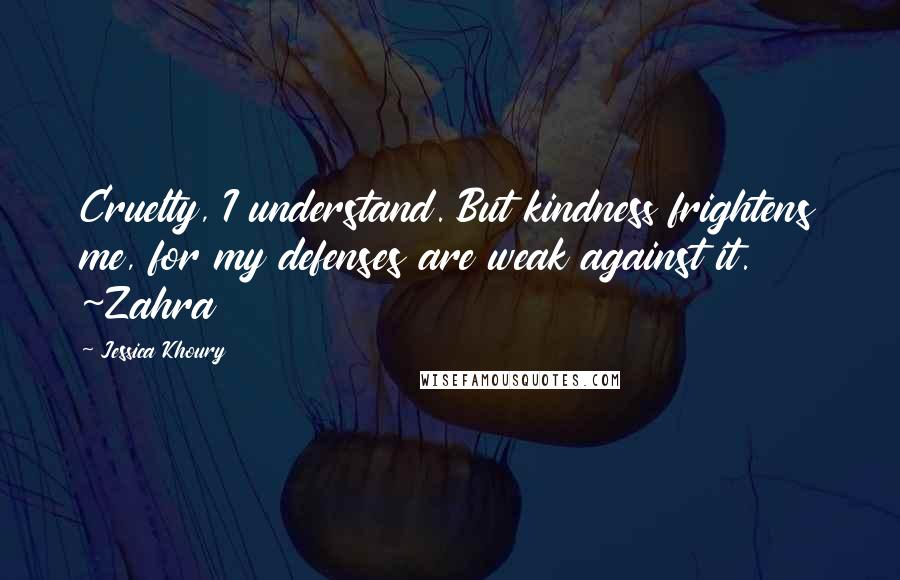 Jessica Khoury quotes: Cruelty, I understand. But kindness frightens me, for my defenses are weak against it. ~Zahra
