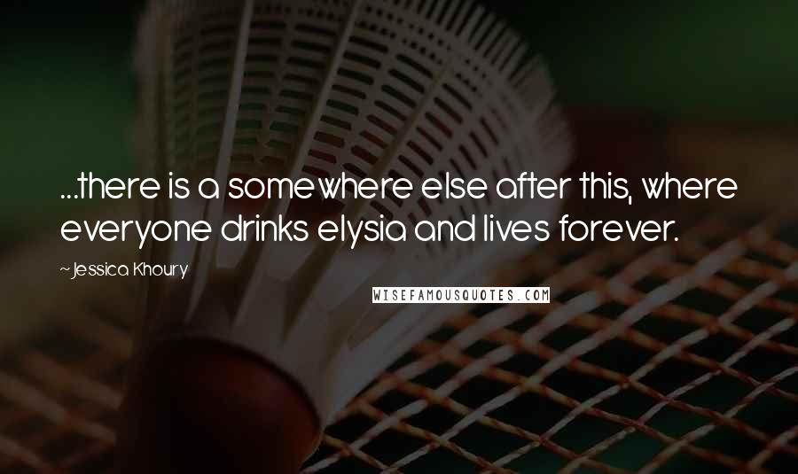 Jessica Khoury quotes: ...there is a somewhere else after this, where everyone drinks elysia and lives forever.