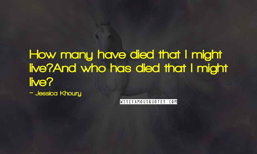 Jessica Khoury quotes: How many have died that I might live?And who has died that I might live?