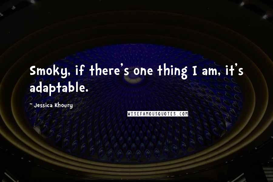 Jessica Khoury quotes: Smoky, if there's one thing I am, it's adaptable.