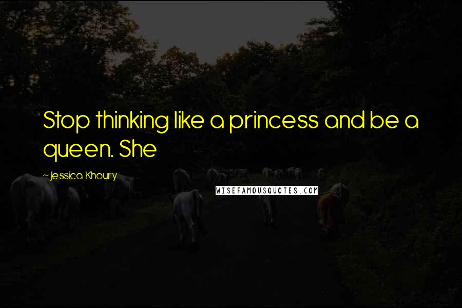 Jessica Khoury quotes: Stop thinking like a princess and be a queen. She