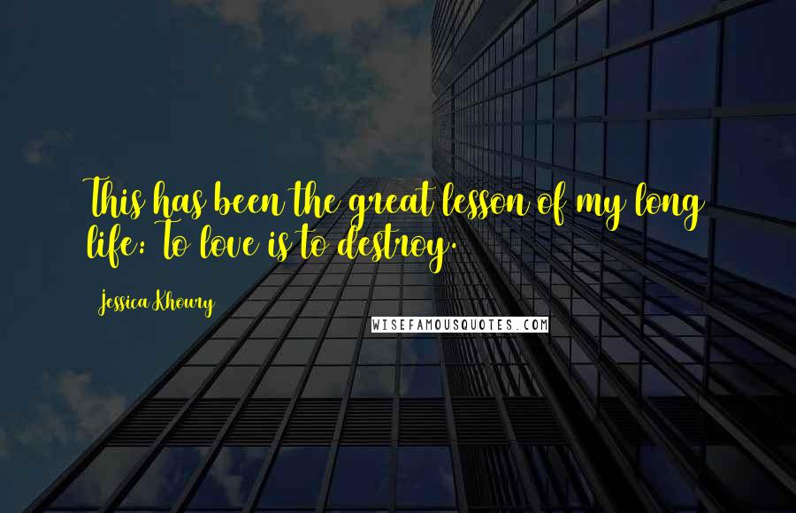 Jessica Khoury quotes: This has been the great lesson of my long life: To love is to destroy.
