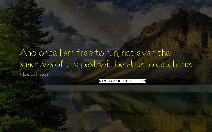 Jessica Khoury quotes: And once I am free to run, not even the shadows of the past will be able to catch me.