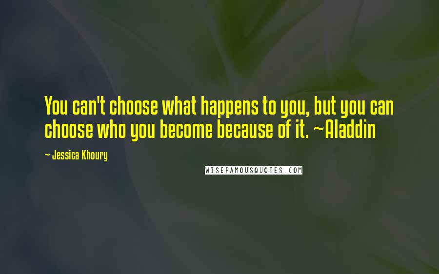 Jessica Khoury quotes: You can't choose what happens to you, but you can choose who you become because of it. ~Aladdin