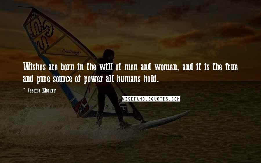 Jessica Khoury quotes: Wishes are born in the will of men and women, and it is the true and pure source of power all humans hold.