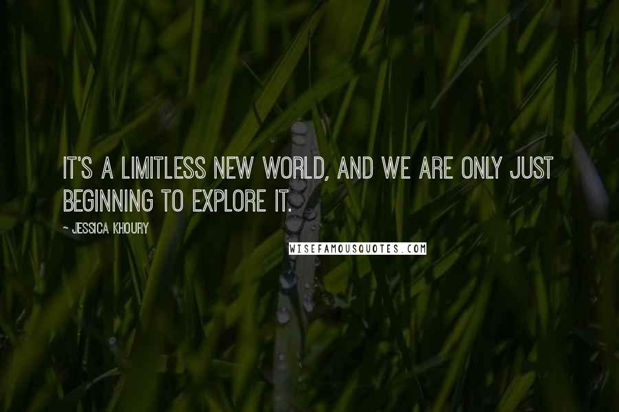 Jessica Khoury quotes: It's a limitless new world, and we are only just beginning to explore it.