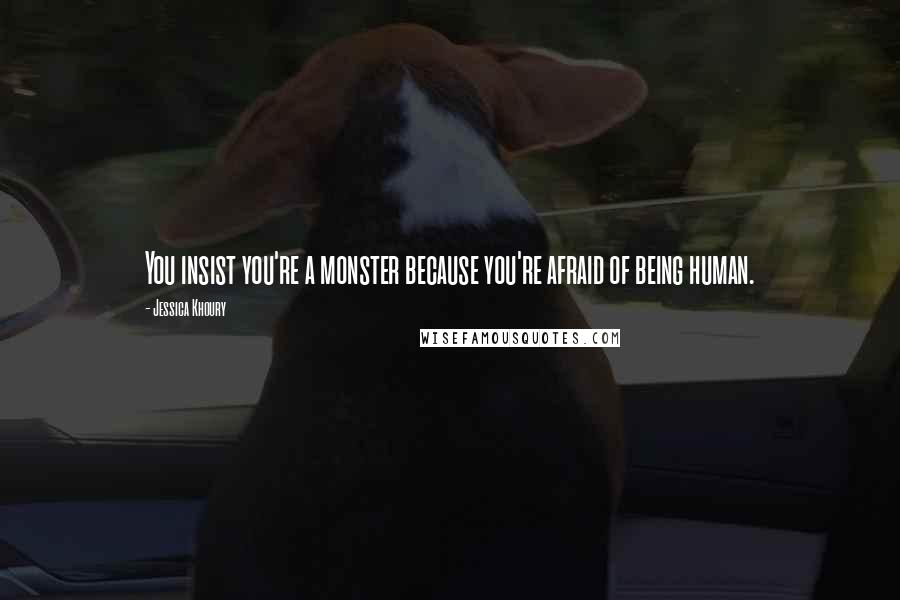 Jessica Khoury quotes: You insist you're a monster because you're afraid of being human.