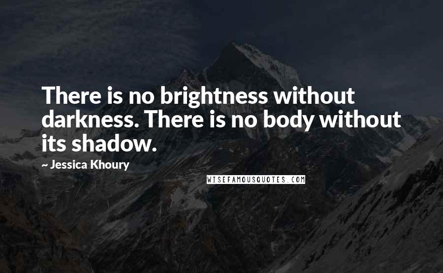 Jessica Khoury quotes: There is no brightness without darkness. There is no body without its shadow.