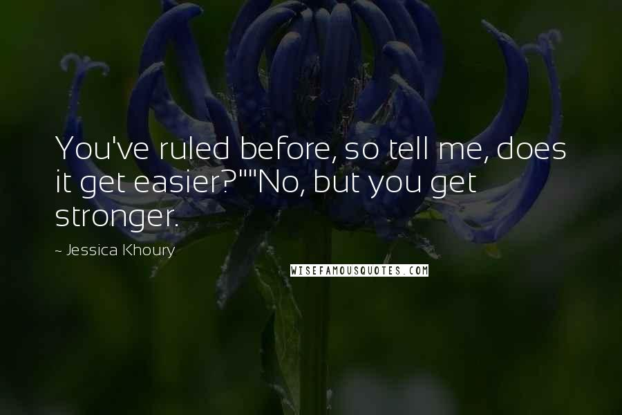 "Jessica Khoury quotes: You've ruled before, so tell me, does it get easier?""""No, but you get stronger."