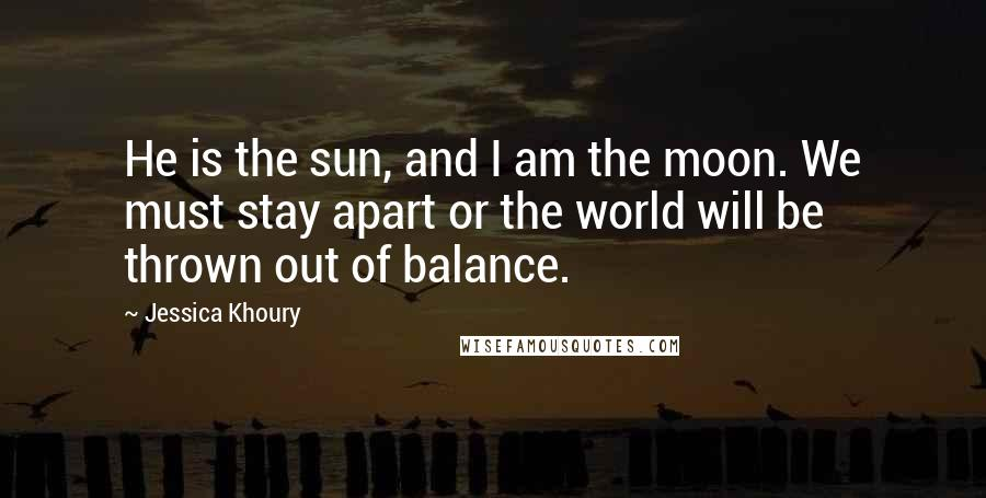 Jessica Khoury quotes: He is the sun, and I am the moon. We must stay apart or the world will be thrown out of balance.