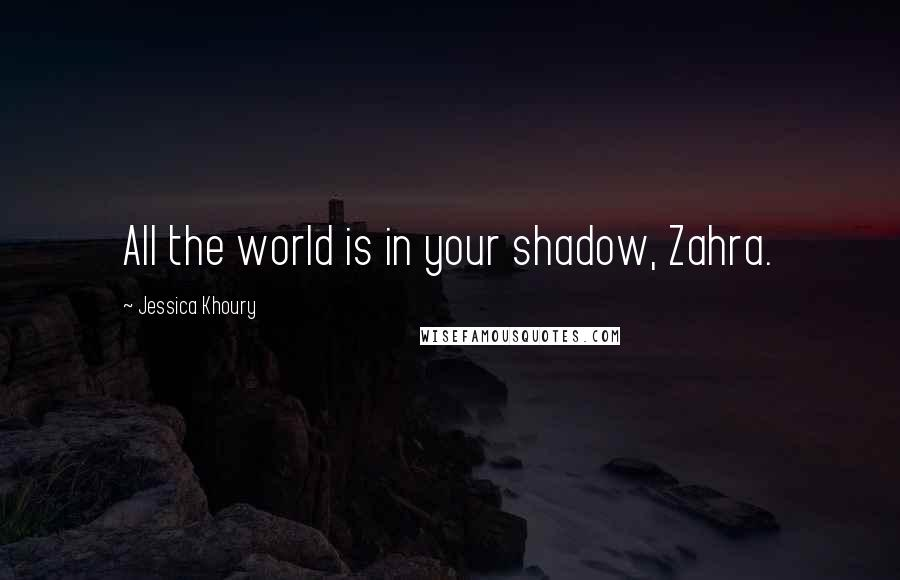 Jessica Khoury quotes: All the world is in your shadow, Zahra.