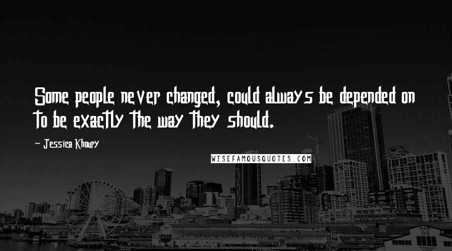 Jessica Khoury quotes: Some people never changed, could always be depended on to be exactly the way they should.