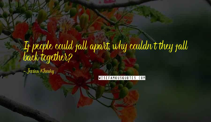 Jessica Khoury quotes: If people could fall apart, why couldn't they fall back together?
