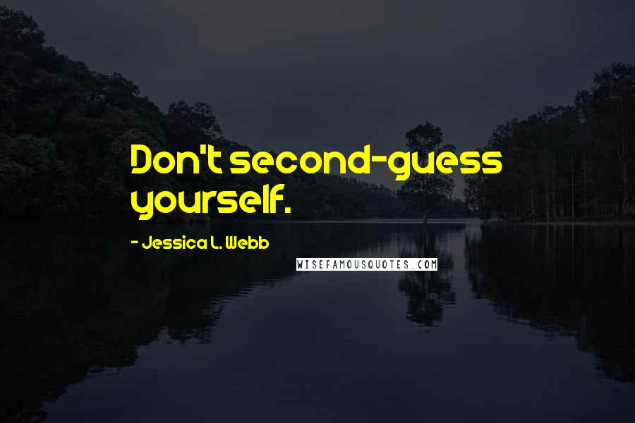 Jessica L. Webb quotes: Don't second-guess yourself.