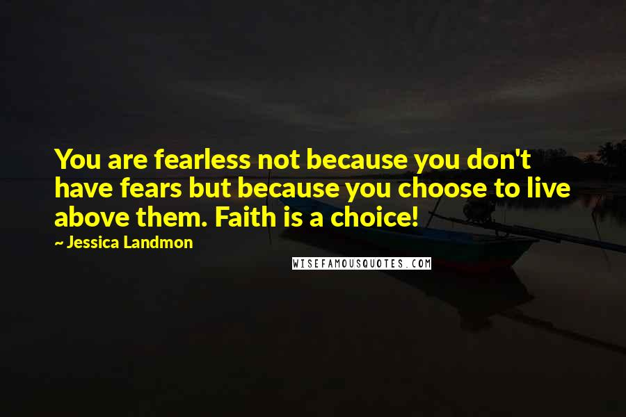Jessica Landmon quotes: You are fearless not because you don't have fears but because you choose to live above them. Faith is a choice!