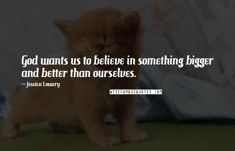 Jessica Lowery quotes: God wants us to believe in something bigger and better than ourselves.