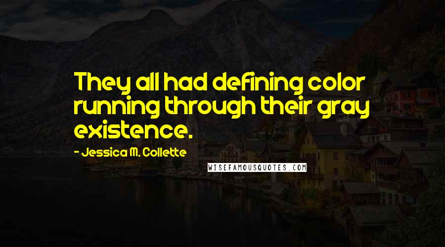 Jessica M. Collette quotes: They all had defining color running through their gray existence.