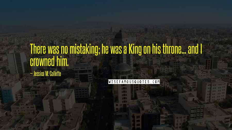Jessica M. Collette quotes: There was no mistaking; he was a King on his throne... and I crowned him.