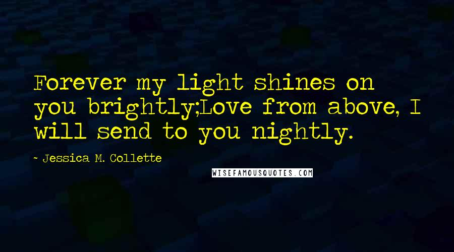 Jessica M. Collette quotes: Forever my light shines on you brightly;Love from above, I will send to you nightly.