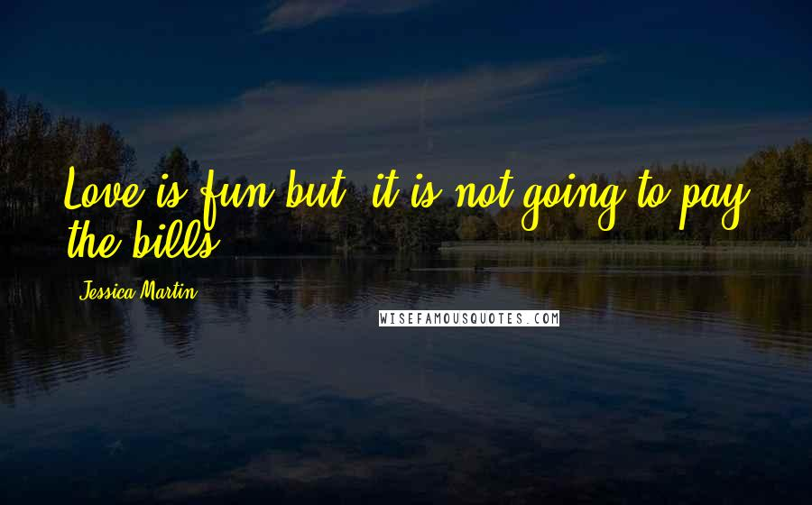 Jessica Martin quotes: Love is fun but, it is not going to pay the bills.