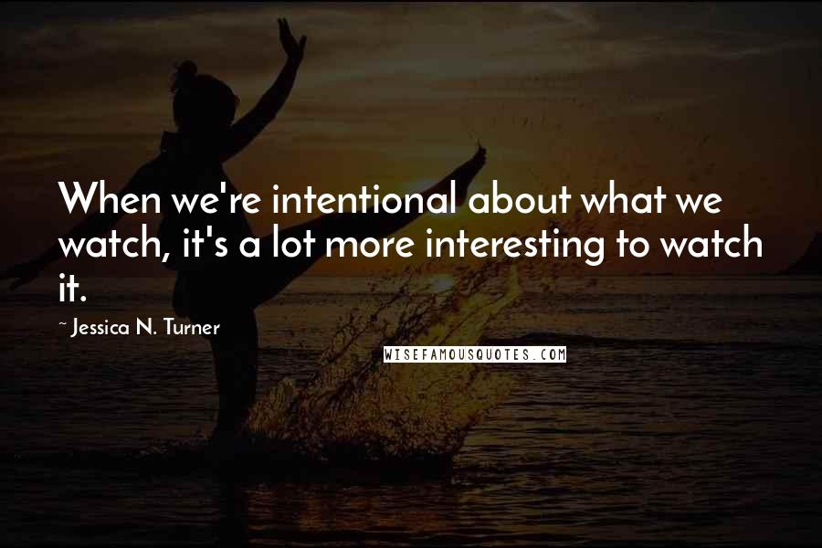 Jessica N. Turner quotes: When we're intentional about what we watch, it's a lot more interesting to watch it.