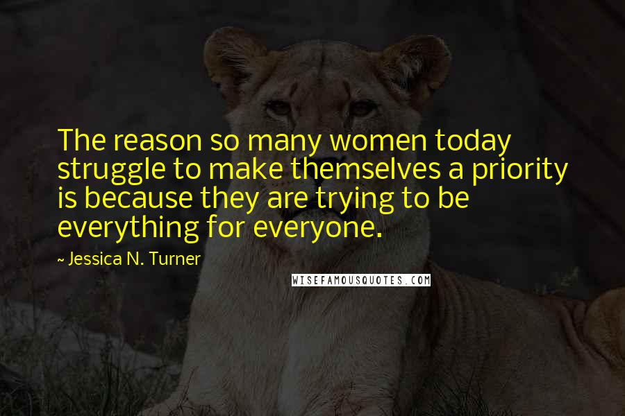 Jessica N. Turner quotes: The reason so many women today struggle to make themselves a priority is because they are trying to be everything for everyone.