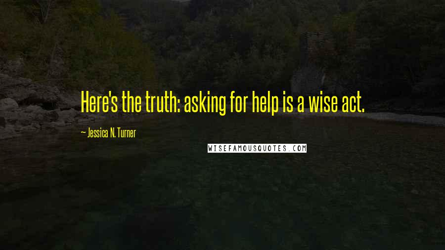 Jessica N. Turner quotes: Here's the truth: asking for help is a wise act.
