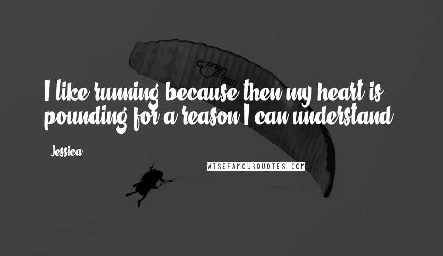 Jessica quotes: I like running because then my heart is pounding for a reason I can understand.