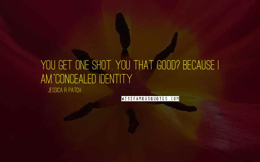 "Jessica R. Patch quotes: You get one shot. You that good? Because I am.""Concealed Identity"