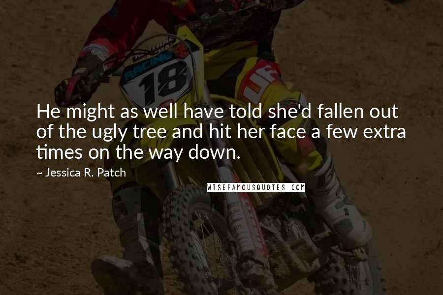 Jessica R. Patch quotes: He might as well have told she'd fallen out of the ugly tree and hit her face a few extra times on the way down.