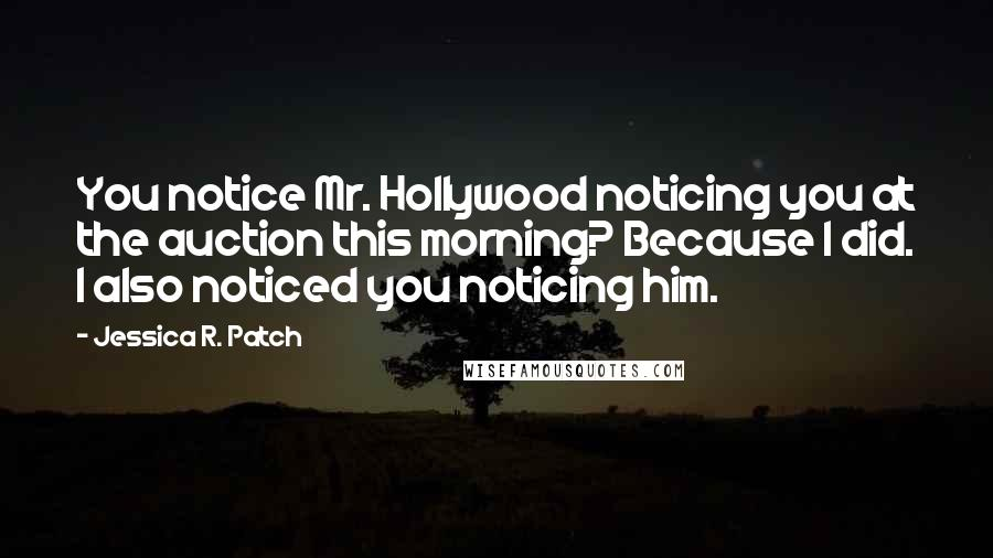 Jessica R. Patch quotes: You notice Mr. Hollywood noticing you at the auction this morning? Because I did. I also noticed you noticing him.