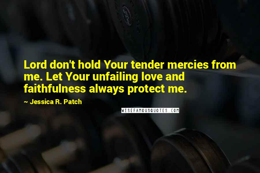 Jessica R. Patch quotes: Lord don't hold Your tender mercies from me. Let Your unfailing love and faithfulness always protect me.