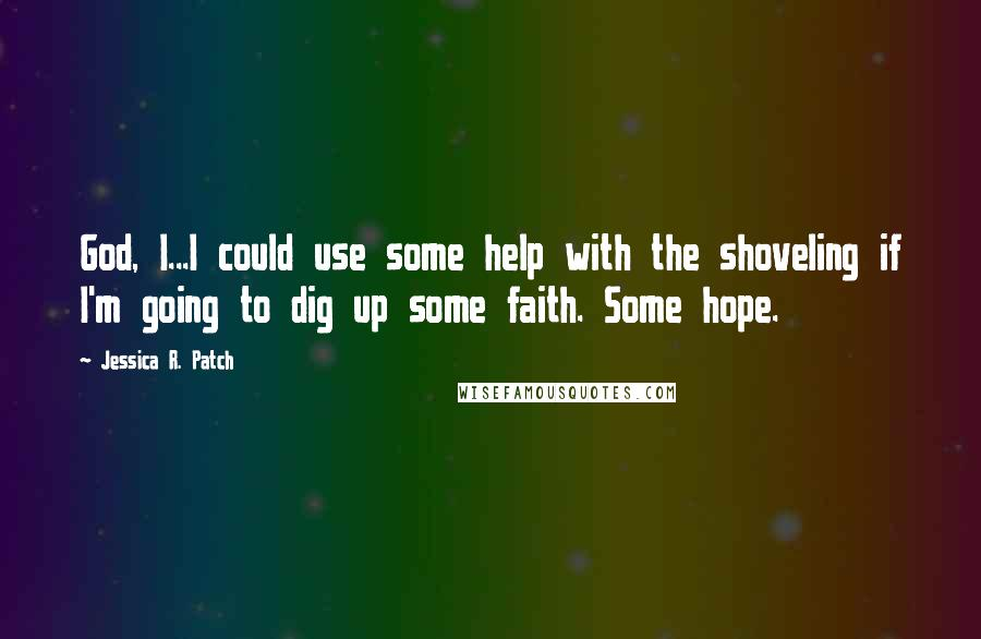 Jessica R. Patch quotes: God, I...I could use some help with the shoveling if I'm going to dig up some faith. Some hope.