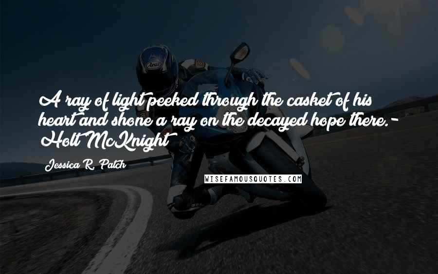 Jessica R. Patch quotes: A ray of light peeked through the casket of his heart and shone a ray on the decayed hope there.- Holt McKnight