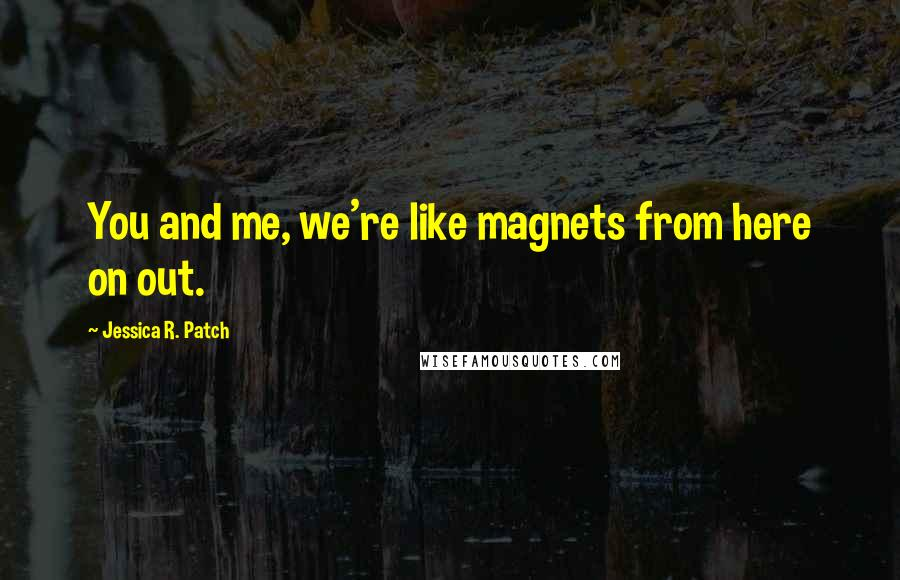 Jessica R. Patch quotes: You and me, we're like magnets from here on out.