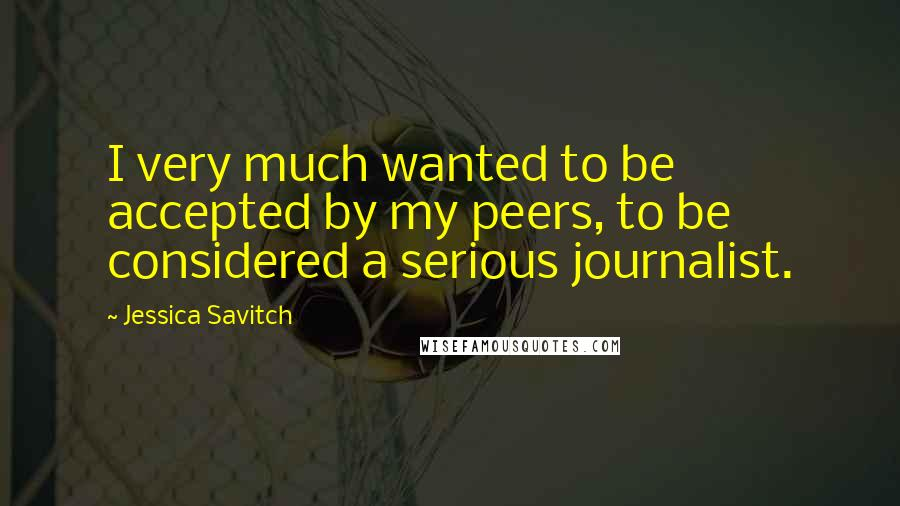 Jessica Savitch quotes: I very much wanted to be accepted by my peers, to be considered a serious journalist.