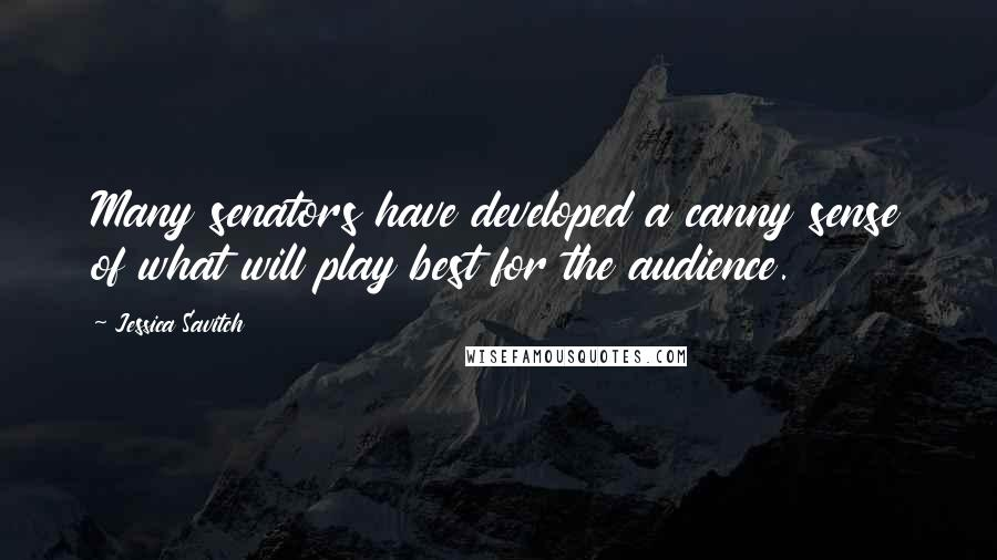 Jessica Savitch quotes: Many senators have developed a canny sense of what will play best for the audience.