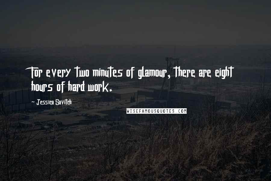 Jessica Savitch quotes: For every two minutes of glamour, there are eight hours of hard work.