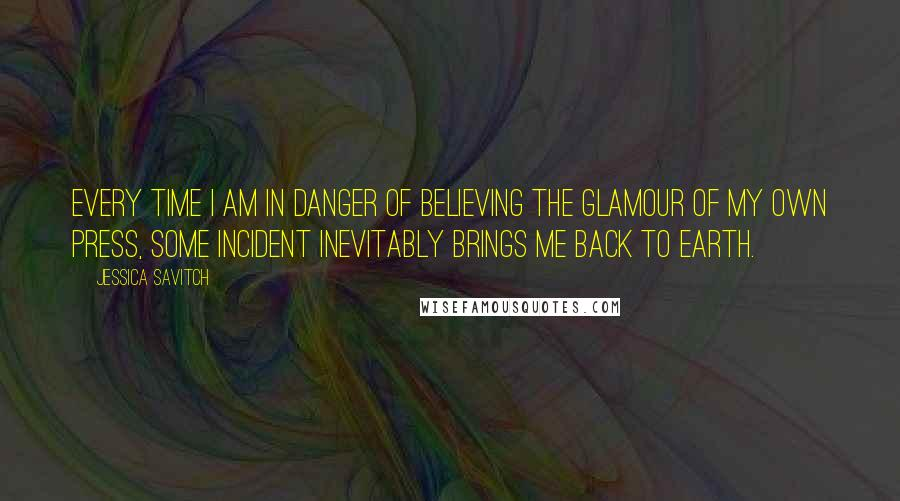 Jessica Savitch quotes: Every time I am in danger of believing the glamour of my own press, some incident inevitably brings me back to earth.