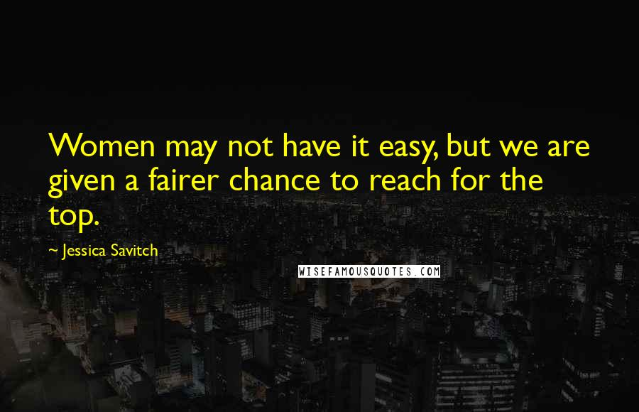 Jessica Savitch quotes: Women may not have it easy, but we are given a fairer chance to reach for the top.