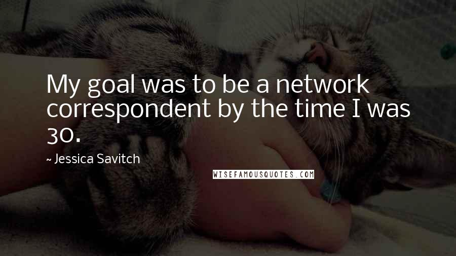 Jessica Savitch quotes: My goal was to be a network correspondent by the time I was 30.