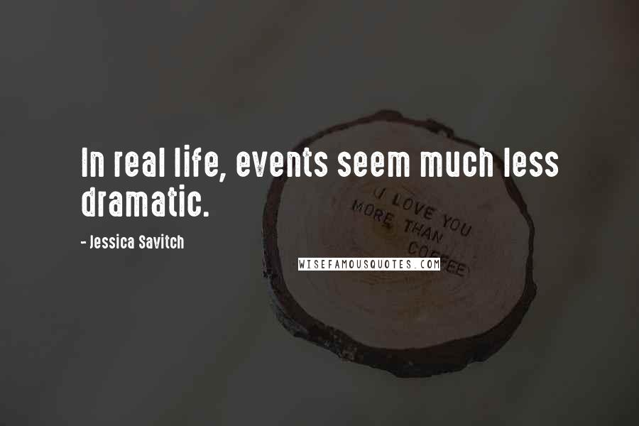 Jessica Savitch quotes: In real life, events seem much less dramatic.