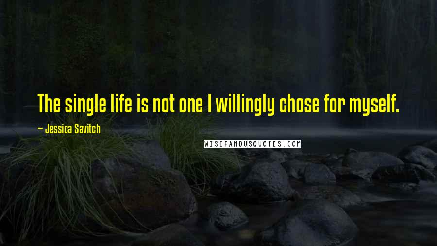 Jessica Savitch quotes: The single life is not one I willingly chose for myself.