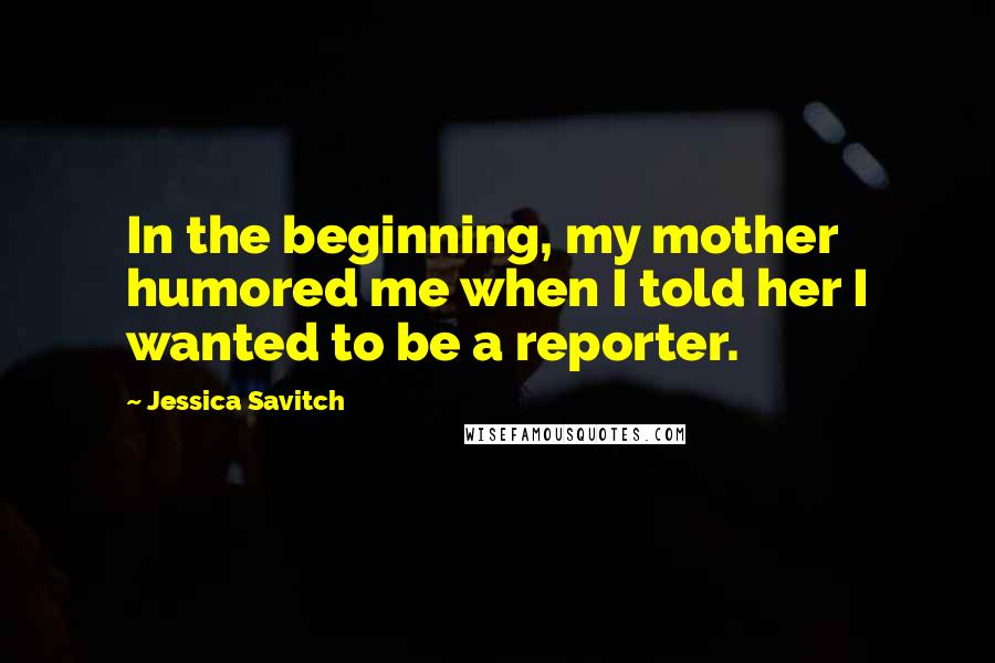 Jessica Savitch quotes: In the beginning, my mother humored me when I told her I wanted to be a reporter.