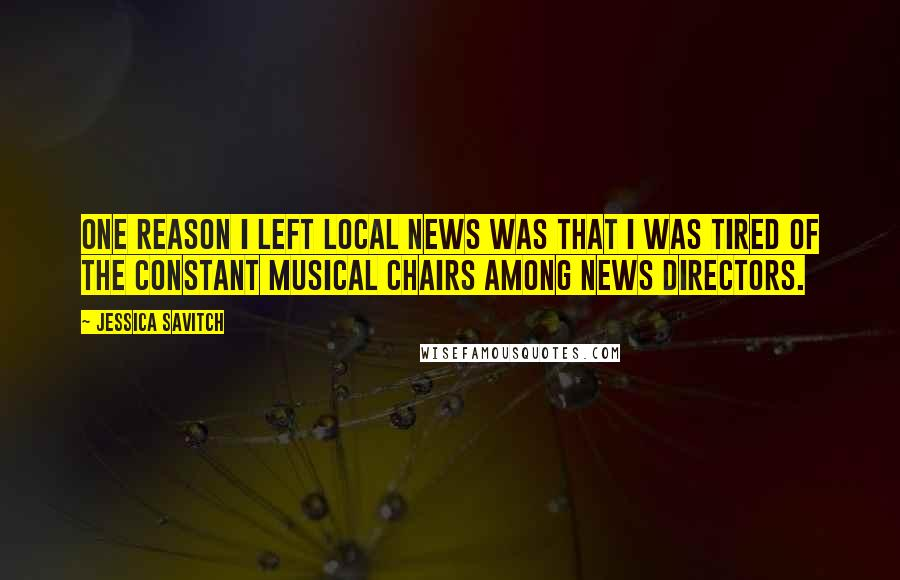 Jessica Savitch quotes: One reason I left local news was that I was tired of the constant musical chairs among news directors.