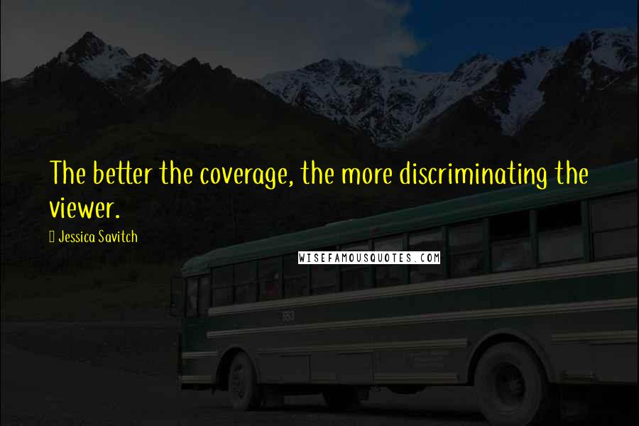 Jessica Savitch quotes: The better the coverage, the more discriminating the viewer.