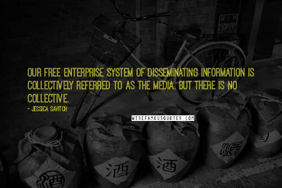 Jessica Savitch quotes: Our free enterprise system of disseminating information is collectively referred to as The Media. But there is no collective.
