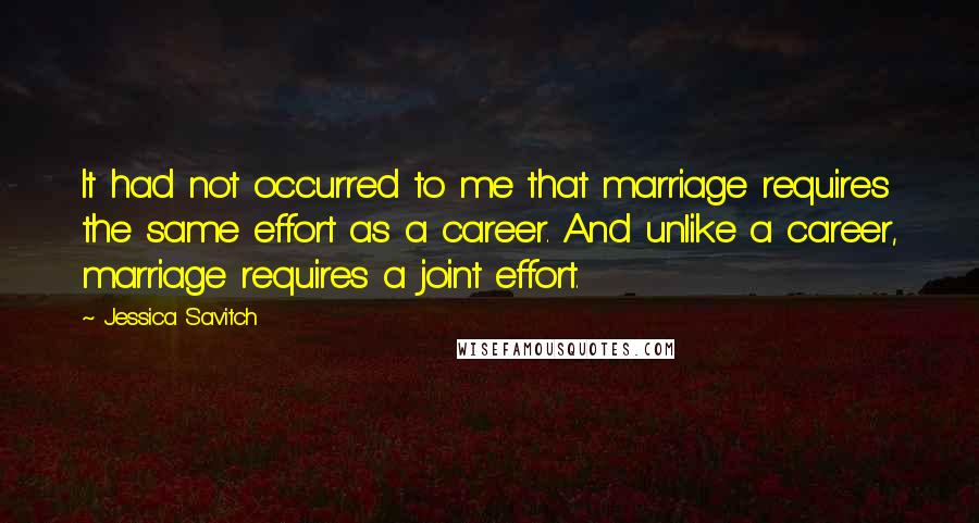 Jessica Savitch quotes: It had not occurred to me that marriage requires the same effort as a career. And unlike a career, marriage requires a joint effort.